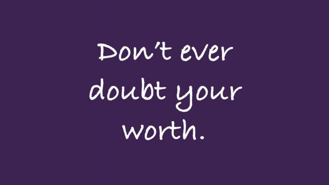 Don't ever doubt your worth.