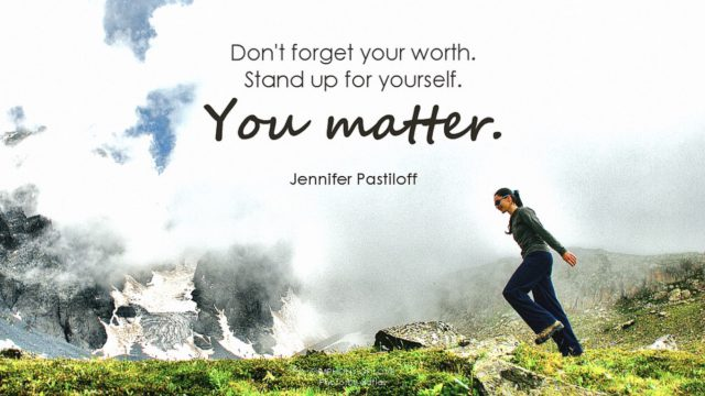 Don't forget your worth. Stand up for yourself. You matter.