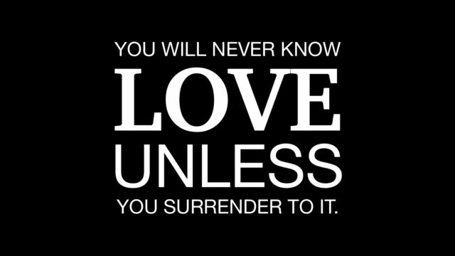 You will never know love unless you surrender to it.