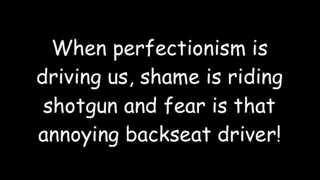 When perfectionism is driving us, shame is riding shotgun and fear is that annoying backseat driver!