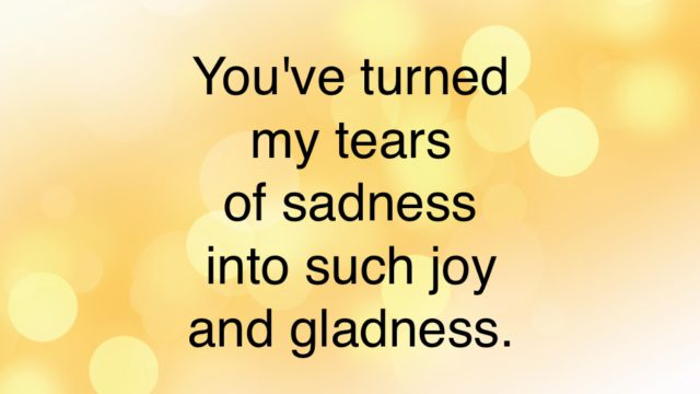 You've turned my tears of sadness into such joy and gladness.