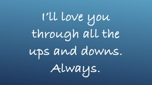 I'll love you through all the ups and downs. Always.