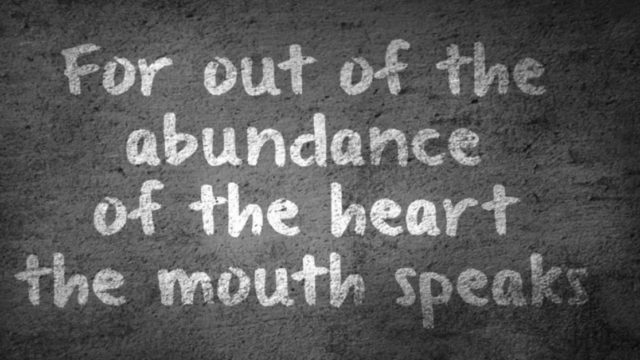 For out of the abundance of the heart the mouth speaks.