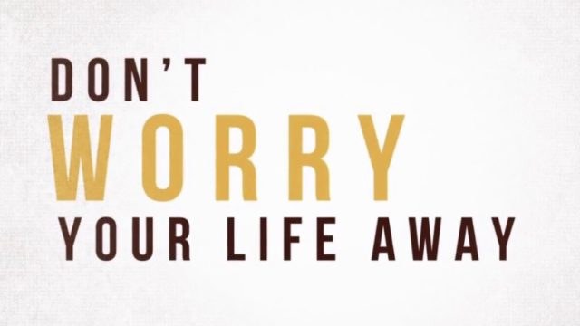 Don't worry your life away.