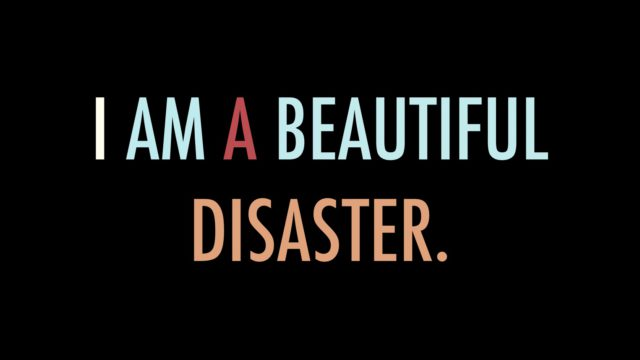 I am a beautiful disaster.