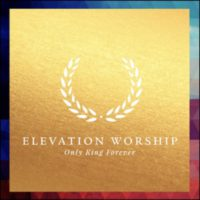 Elevation Worship Only King Forever album cover