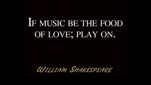If music be the food of love; play on. William Shakespeare
