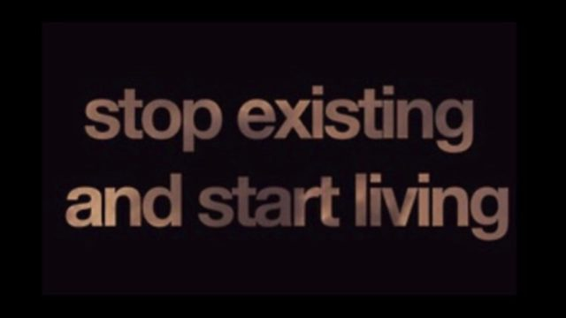 Stop existing and start living.
