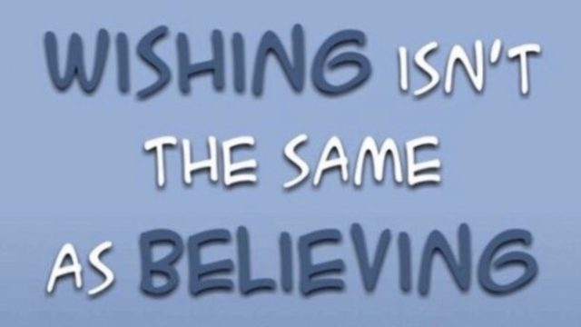 Wishing isn't the same as believing.