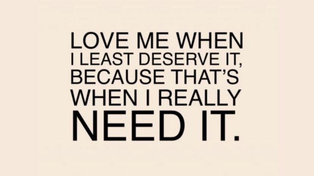 Love me when I least deserve it, because that's when I really NEED IT.
