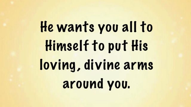 He wants you all to Himself to put His loving, divine arms around you.