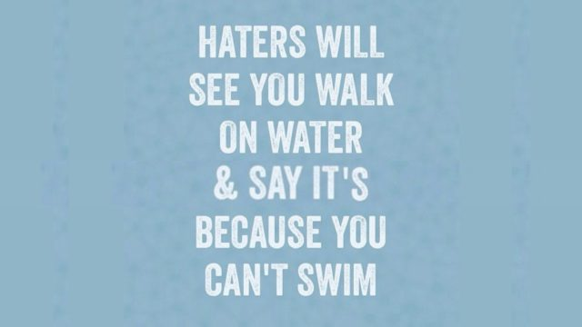 Haters will see you walk on water and say it's because you can't swim.